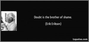 Doubt is the brother of shame. - Erik Erikson