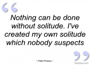 nothing can be done without solitude pablo picasso