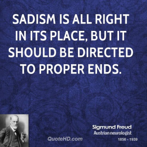 Sadism is all right in its place, but it should be directed to proper ...