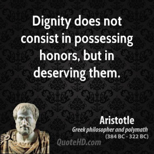 Dignity does not consist in possessing honors, but in deserving them.