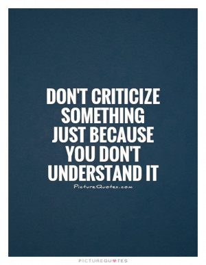 Don't criticize something just because you don't understand it