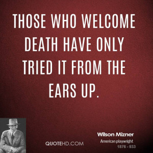 Those who welcome death have only tried it from the ears up.