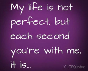 My life is not perfect but each second youre with me it is love quote