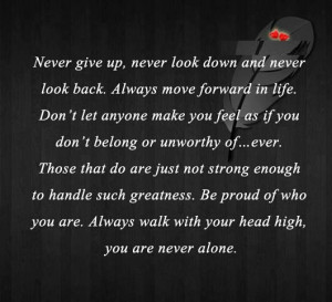 Never give up, never look down and never look back. Always move ...
