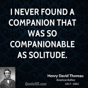never found a companion that was so companionable as solitude.
