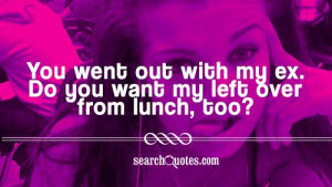 You went out with my ex. Do you want my left over from lunch, too?