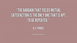 The bargain that yields mutual satisfaction is the only one that is ...