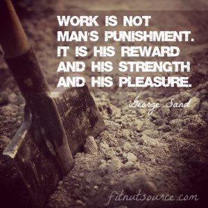 Work is not man's punishment. It is his reward and his strength and ...