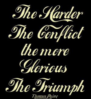 The harder the conflict, the more glorious the triumph. ~Thomas Paine