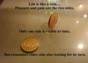 Life is like a coin, Pleasure and pain are the two sides. Only one ...