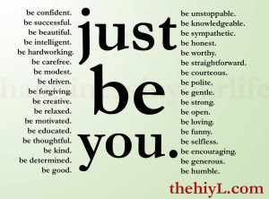 be all of these things but most importantly just be you just be you ...