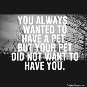 Your Pet Did Not Want To Have You: Quote About Your Pet Did Not Want ...