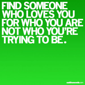 Find Someone who loves you for who you are not who you are trying to ...
