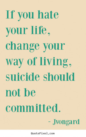 your own poster quotes about life - If you hate your life, change your ...