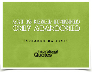 Art is never finished, only abandoned. Quote by Leonardo da...