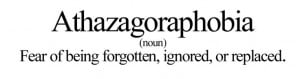 Athazagoraphobia (n.) – the fear of being forgotten, ignored, or ...