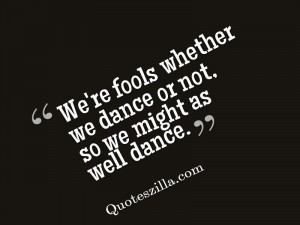 ... Fools Whether We Dance Or Not So We Might As Well Dance - Fool Quote