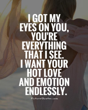 got-my-eyes-on-you-youre-everything-that-i-see-i-want-your-hot-love ...