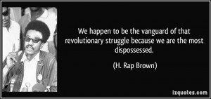 We happen to be the vanguard of that revolutionary struggle because we ...