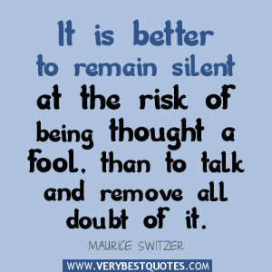 ... risk of being thought a fool, than to talk and remove all doubt of it