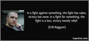 fight has value, victory has none. In a fight for something, the fight ...
