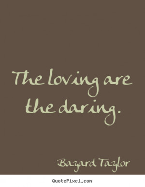 The loving are the daring. Bayard Taylor popular love quote