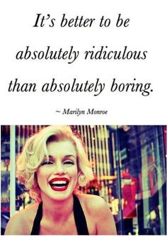 It's better to be absolutely ridiculous than absolutely boring ...