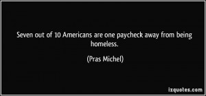 ... 10 Americans are one paycheck away from being homeless. - Pras Michel