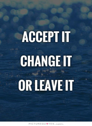 Accept it Change itOr leave it Picture Quote #1