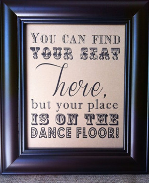 ... - You can find your seat here, but your place is on the dance floor