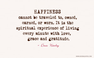 Happiness cannot be traveled to, owned, earned, or worn. It is the ...