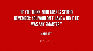 If you think your boss is stupid, remember: you wouldn't have a job if ...
