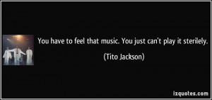 ... to feel that music. You just can't play it sterilely. - Tito Jackson
