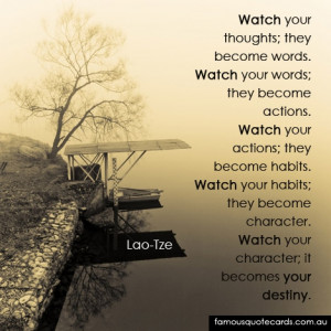 Watch your thoughts; they become words. Watch your words; they become ...