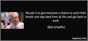 ... and step back from all this and get back to work. - Bob Schieffer