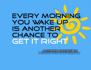 Every morning you wake up is another chance to get it right # ...