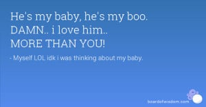 He's my baby, he's my boo. DAMN.. i love him.. MORE THAN YOU!