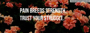 pain breeds strength , Pictures , trust your struggle. , Pictures