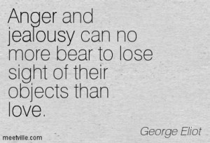 Anger and jealousy can no more bear to lose sight of their objects ...
