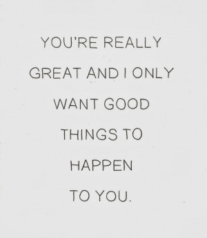 You're really great and I only want good things to happen to you