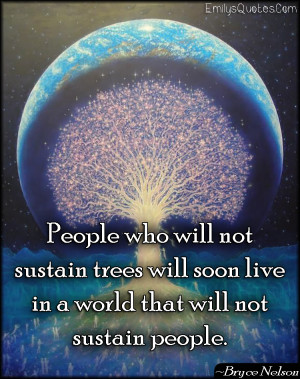 People Who Will Not Sustain Trees Will Soon Live In A World That Will ...