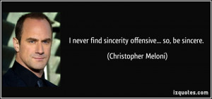 never find sincerity offensive... so, be sincere. - Christopher ...
