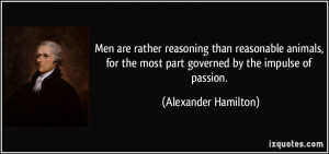 ... the most part governed by the impulse of passion. - Alexander Hamilton