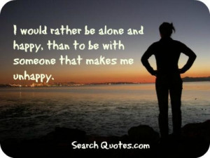 would rather be alone and happy, than to be with someone who makes ...