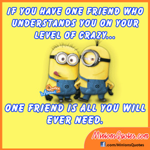 have one friend who understands you on your level of crazy. One friend ...