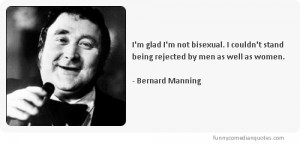 ... stand being rejected by men as well as women.-Bernard Manning