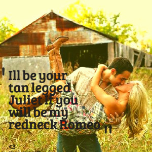 ... Picture: ill be your tan legged juliet if you will be my redneck romeo