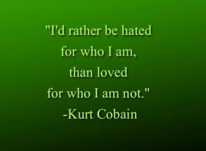 rather be hated for who i am, than loved for who i am not.