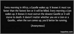 Every morning in Africa, a Gazelle wakes up. It knows it must run ...