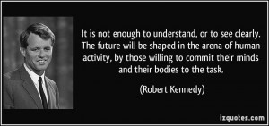 It is not enough to understand, or to see clearly. The future will be ...